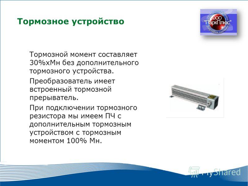 26 Тормозное устройство Тормозной момент составляет 30%хМн без дополнительного тормозного устройства. Преобразователь имеет встроенный тормозной прерыватель. При подключении тормозного резистора мы имеем ПЧ с дополнительным тормозным устройством с то