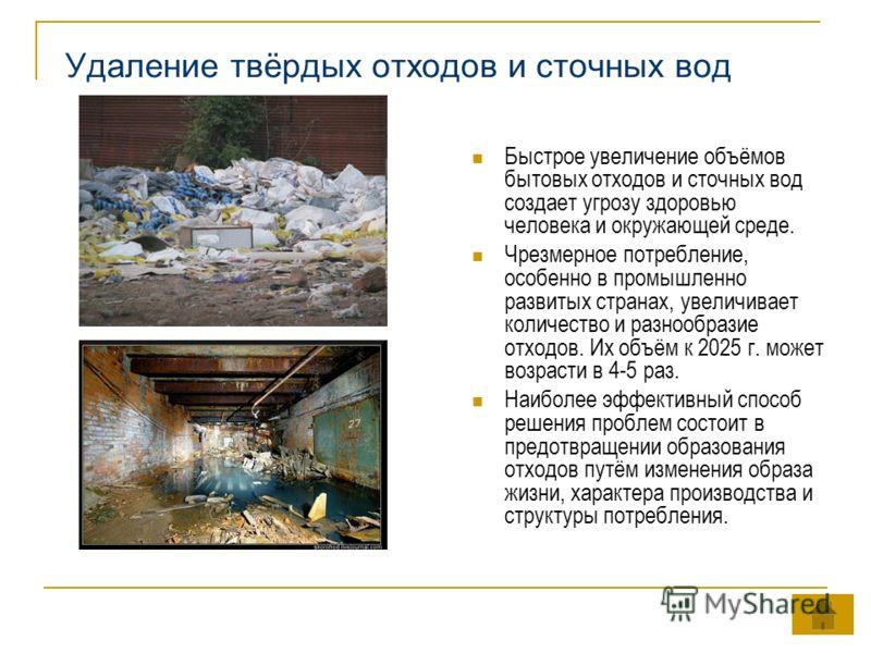 Удаление твёрдых отходов и сточных вод Быстрое увеличение объёмов бытовых отходов и сточных вод создает угрозу здоровью человека и окружающей среде. Чрезмерное потребление, особенно в промышленно развитых странах, увеличивает количество и разнообрази