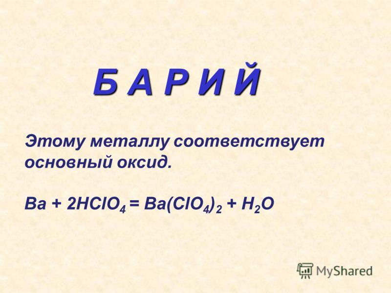 Б А Р И Й Этому металлу соответствует основный оксид. Ва + 2НClO 4 = Ba(ClO 4 ) 2 + H 2 O