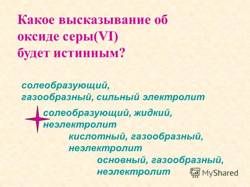 Какое высказывание об оксиде серы(VI) будет истинным? солеобразующий, жидкий, неэлектролит солеобразующий, газообразный, сильный электролит основный, газообразный, неэлектролит кислотный, газообразный, неэлектролит