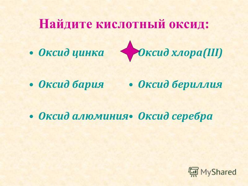 Найдите кислотный оксид: Оксид цинка Оксид бария Оксид алюминия Оксид хлора(III) Оксид бериллия Оксид серебра