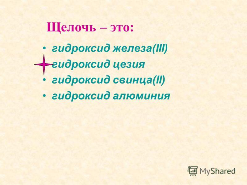 гидроксид железа(III) гидроксид цезия гидроксид свинца(II) гидроксид алюминия Щелочь – это: