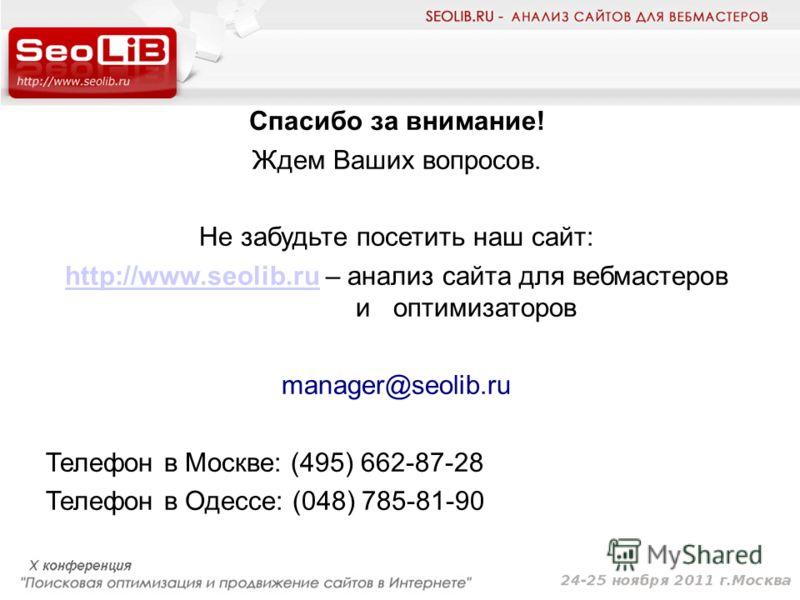 Спасибо за внимание! Ждем Ваших вопросов. Не забудьте посетить наш сайт: http://www.seolib.ruhttp://www.seolib.ru – анализ сайта для вебмастеров и оптимизаторов manager@seolib.ru Телефон в Москве: (495) 662-87-28 Телефон в Одессе: (048) 785-81-90