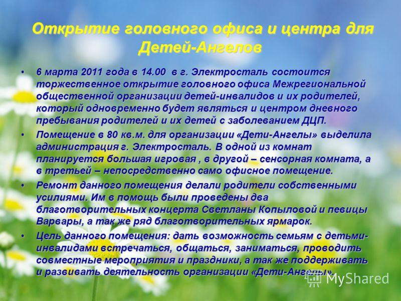 Открытие головного офиса и центра для Детей-Ангелов 6 марта 2011 года в 14.00 в г. Электросталь состоится торжественное открытие головного офиса Межрегиональной общественной организации детей-инвалидов и их родителей, который одновременно будет являт