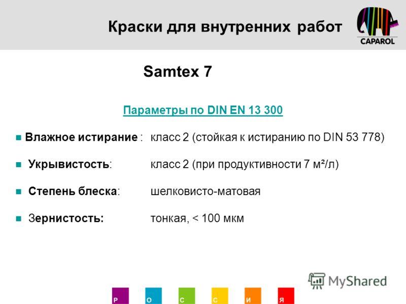 Краски для внутренних работ Samtex 7 Параметры по DIN EN 13 300 Влажное истирание :класс 2 (стойкая к истиранию по DIN 53 778) Укрывистость:класс 2 (при продуктивности 7 м²/л) Степень блеска:шелковисто-матовая Зернистость:тонкая, < 100 мкм