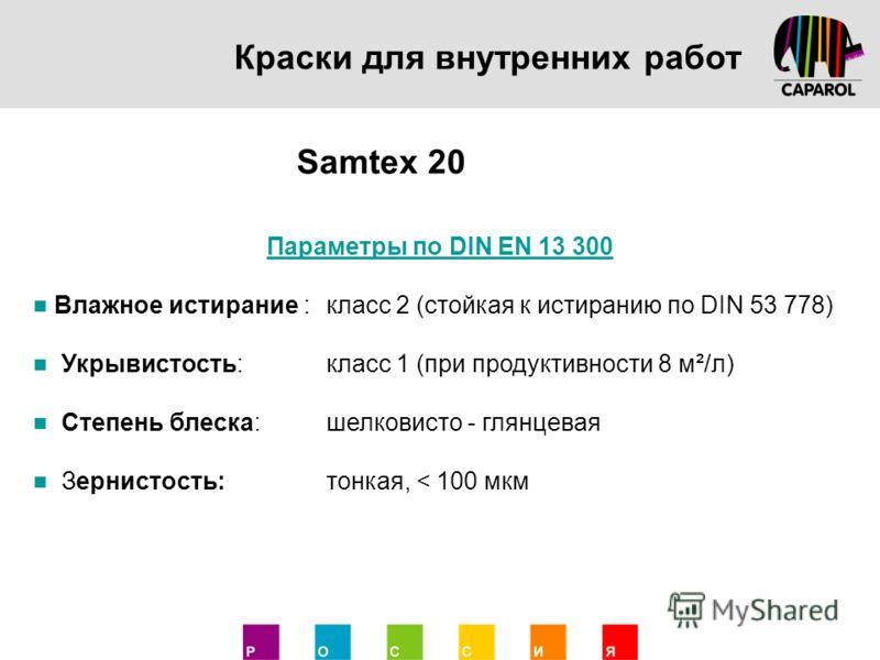 Краски для внутренних работ Samtex 20 Параметры по DIN EN 13 300 Влажное истирание :класс 2 (стойкая к истиранию по DIN 53 778) Укрывистость:класс 1 (при продуктивности 8 м²/л) Степень блеска:шелковисто - глянцевая Зернистость:тонкая, < 100 мкм