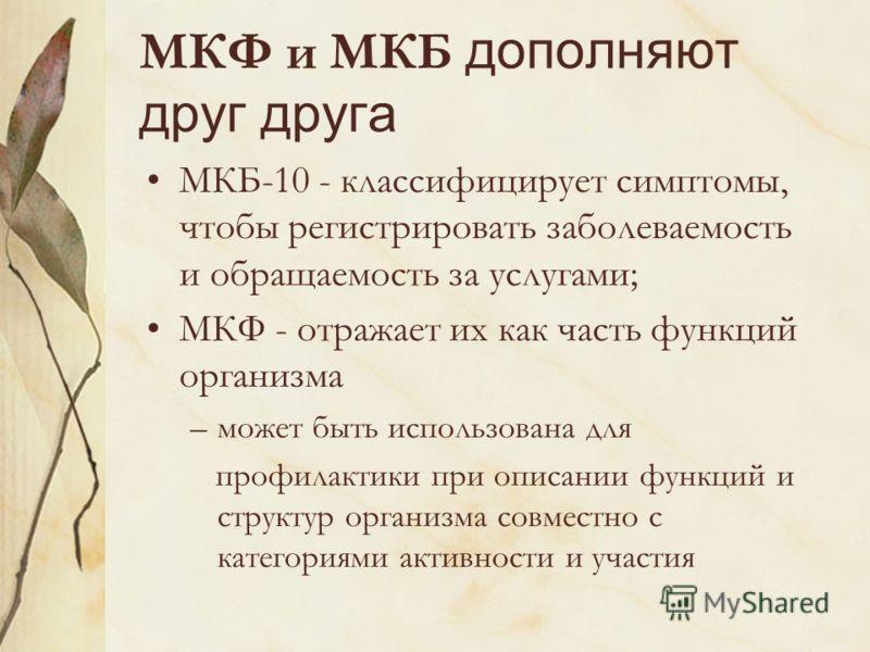 МКФ и МКБ дополняют друг друга МКБ-10 - классифицирует симптомы, чтобы регистрировать заболеваемость и обращаемость за услугами; МКФ - отражает их как часть функций организма –может быть использована для профилактики при описании функций и структур о