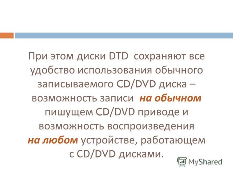 При этом диски DTD сохраняют все удобство использования обычного записываемого CD/DVD диска – возможность записи на обычном пишущем CD/DVD приводе и возможность воспроизведения на любом устройстве, работающем с CD/DVD дисками.