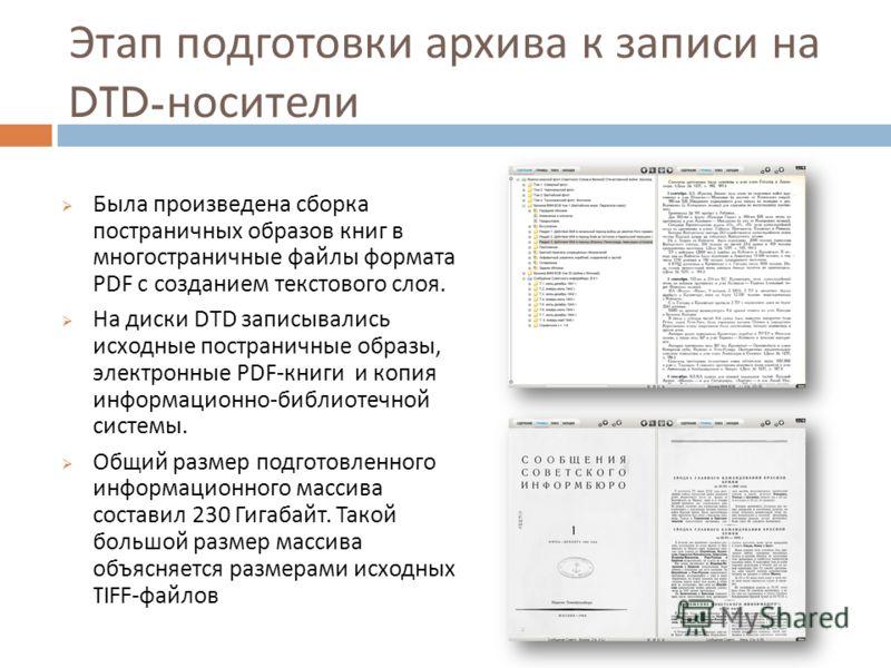 Этап подготовки архива к записи на DTD- носители Была произведена сборка постраничных образов книг в многостраничные файлы формата PDF с созданием текстового слоя. На диски DTD записывались исходные постраничные образы, электронные PDF- книги и копия