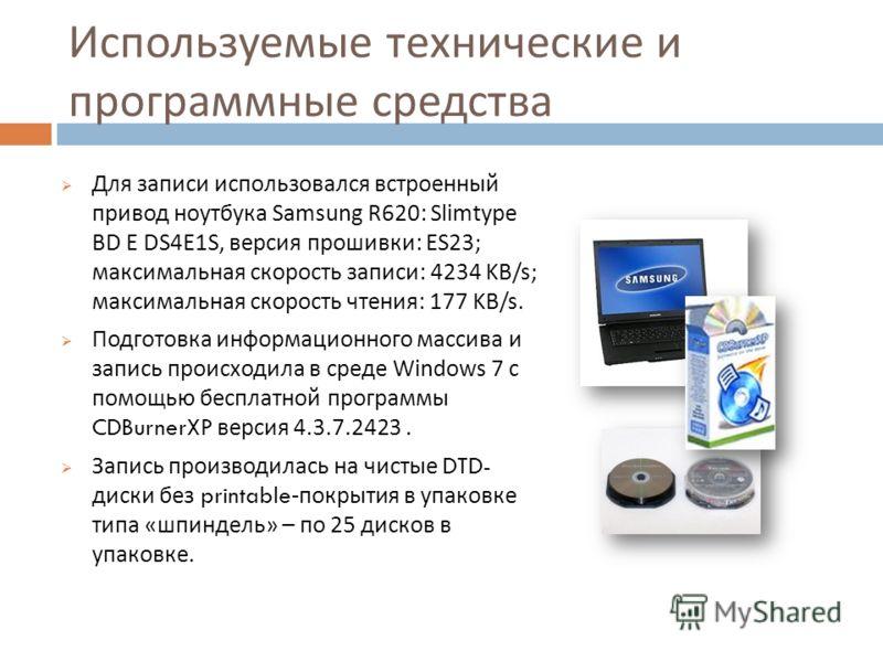 Используемые технические и программные средства Для записи использовался встроенный привод ноутбука Samsung R620: Slimtype BD E DS4E1S, версия прошивки : ES23; максимальная скорость записи : 4234 KB/s; максимальная скорость чтения : 177 KB/s. Подгото