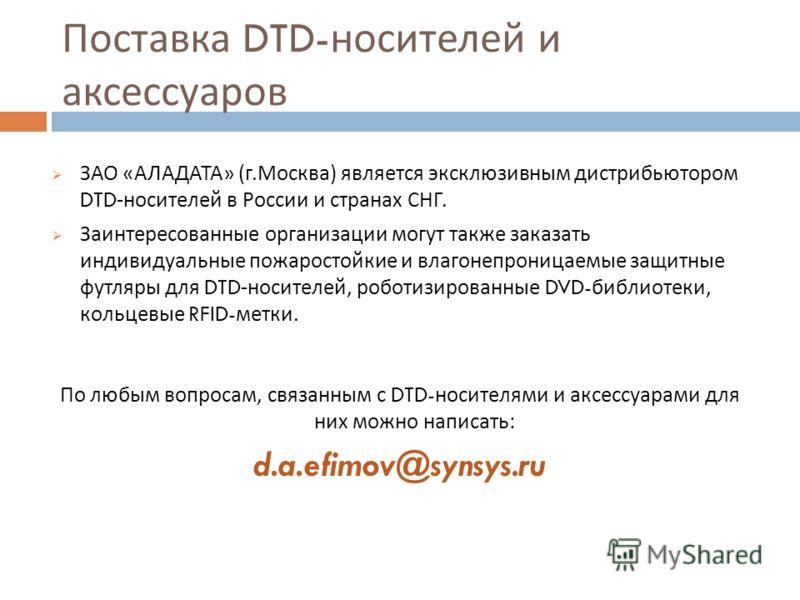 Поставка DTD- носителей и аксессуаров ЗАО « АЛАДАТА » ( г. Москва ) является эксклюзивным дистрибьютором DTD- носителей в России и странах СНГ. Заинтересованные организации могут также заказать индивидуальные пожаростойкие и влагонепроницаемые защитн