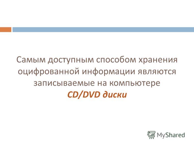 Самым доступным способом хранения оцифрованной информации являются записываемые на компьютере CD/DVD диски