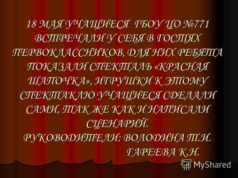18 МАЯ УЧАЩИЕСЯ ГБОУ ЦО 771 ВСТРЕЧАЛИ У СЕБЯ В ГОСТЯХ ПЕРВОКЛАССНИКОВ, ДЛЯ НИХ РЕБЯТА ПОКАЗАЛИ СПЕКТАЛЬ «КРАСНАЯ ШАПОЧКА», ИГРУШКИ К ЭТОМУ СПЕКТАКЛЮ УЧАЩИЕСЯ СДЕЛАЛИ САМИ, ТАК ЖЕ КАК И НАПИСАЛИ СЦЕНАРИЙ. РУКОВОДИТЕЛИ: ВОЛОДИНА Т.И. ГАРЕЕВА К.Н.