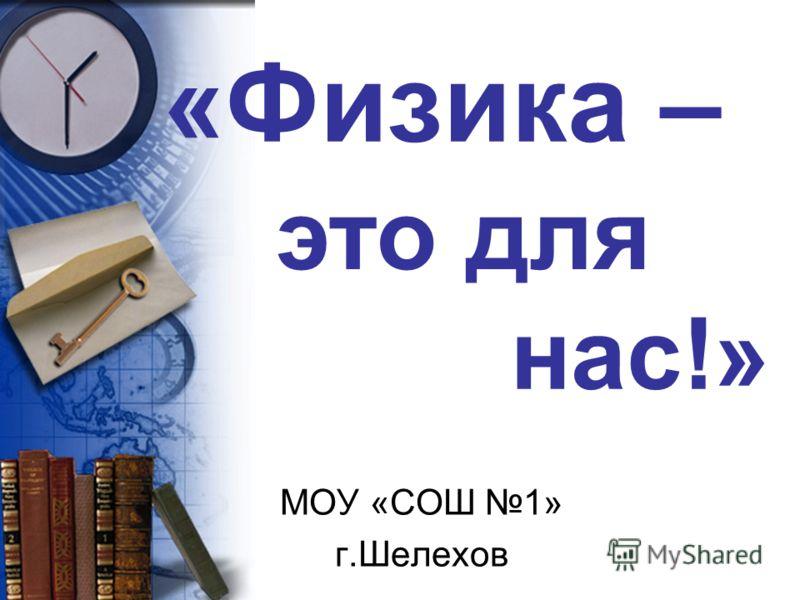«Физика – МОУ «СОШ 1» г.Шелехов это для нас!»