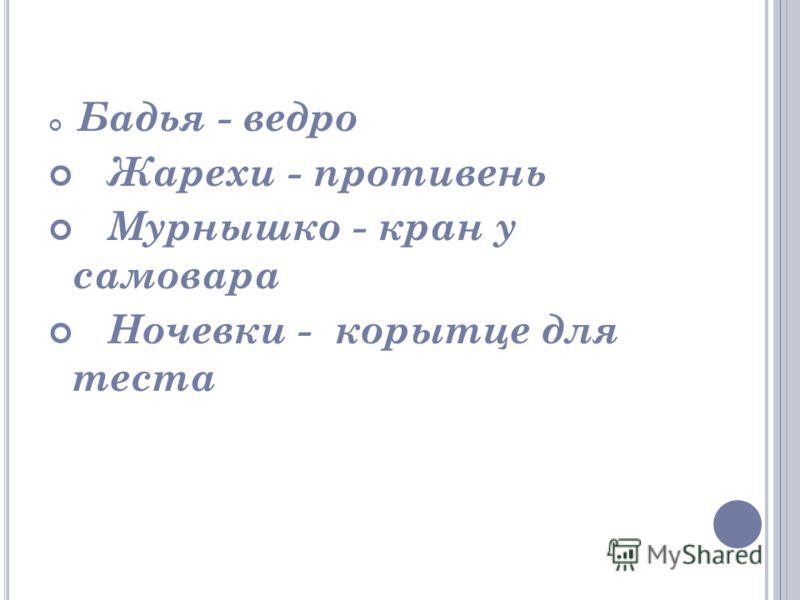Бадья - ведро Жарехи - противень Мурнышко - кран у самовара Ночевки - корытце для теста