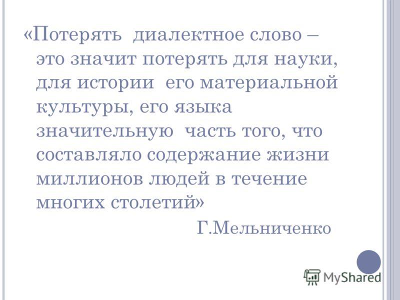 «Потерять диалектное слово – это значит потерять для науки, для истории его материальной культуры, его языка значительную часть того, что составляло содержание жизни миллионов людей в течение многих столетий» Г.Мельниченко