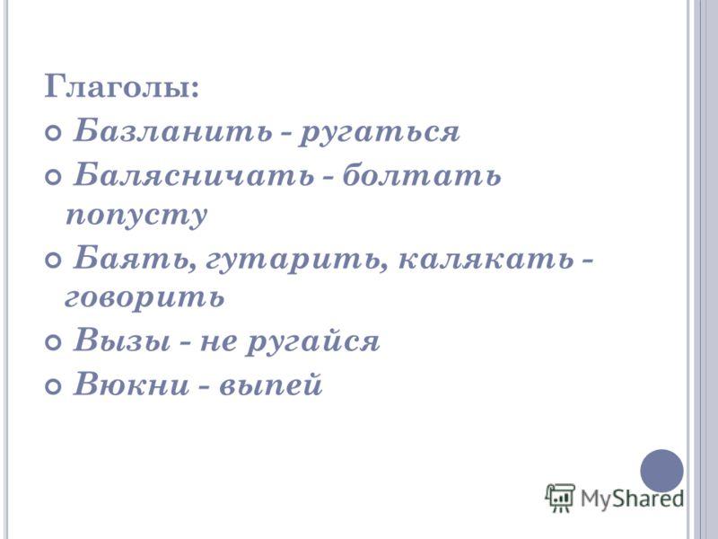 Глаголы: Базланить - ругаться Балясничать - болтать попусту Баять, гутарить, калякать - говорить Вызы - не ругайся Вюкни - выпей