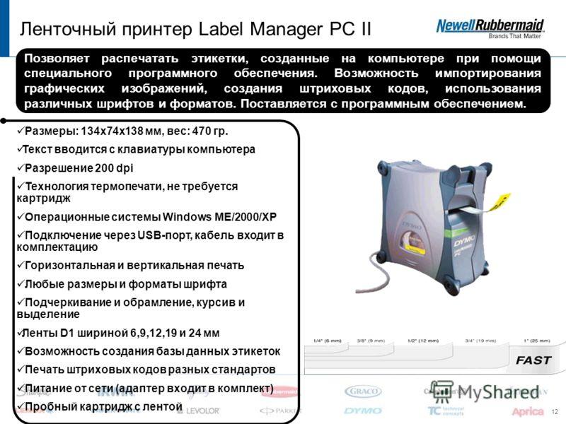 12 Ленточный принтер Label Manager PC II Размеры: 134х74х138 мм, вес: 470 гр. Текст вводится с клавиатуры компьютера Разрешение 200 dpi Технология термопечати, не требуется картридж Операционные системы Windows ME/2000/XP Подключение через USB-порт,