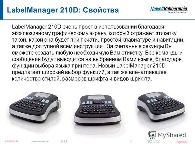 LabelManager 210D: Свойства LabelManager 210D очень прост в использовании благодаря эксклюзивному графическому экрану, который отражает этикетку такой, какой она будет при печати, простой клавиатуре и навигации, а также доступной всем инструкции. За