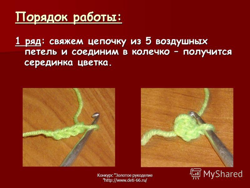 Конкурс Золотое рукоделие http://www.deti-66.ru/ Порядок работы: 1 ряд: свяжем цепочку из 5 воздушных петель и соединим в колечко – получится серединка цветка.