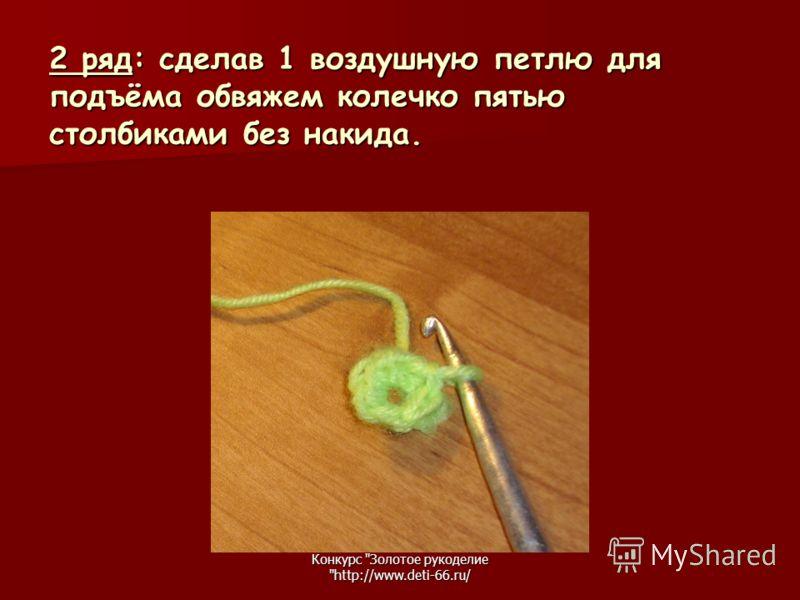 Конкурс Золотое рукоделие http://www.deti-66.ru/ 2 ряд: сделав 1 воздушную петлю для подъёма обвяжем колечко пятью столбиками без накида.