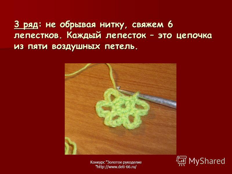 Конкурс Золотое рукоделие http://www.deti-66.ru/ 3 ряд: не обрывая нитку, свяжем 6 лепестков. Каждый лепесток – это цепочка из пяти воздушных петель.