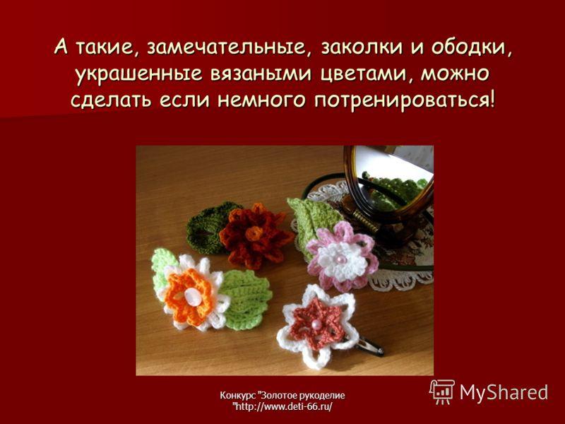 Конкурс Золотое рукоделие http://www.deti-66.ru/ А такие, замечательные, заколки и ободки, украшенные вязаными цветами, можно сделать если немного потренироваться!