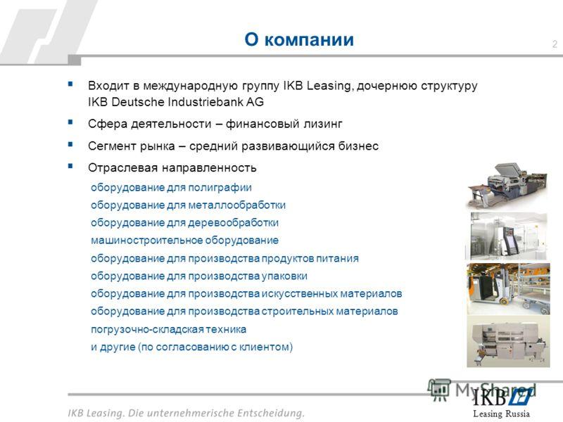 Leasing Russia О компании Входит в международную группу IKB Leasing, дочернюю структуру IKB Deutsche Industriebank AG Сфера деятельности – финансовый лизинг Сегмент рынка – средний развивающийся бизнес Отраслевая направленность оборудование для полиг