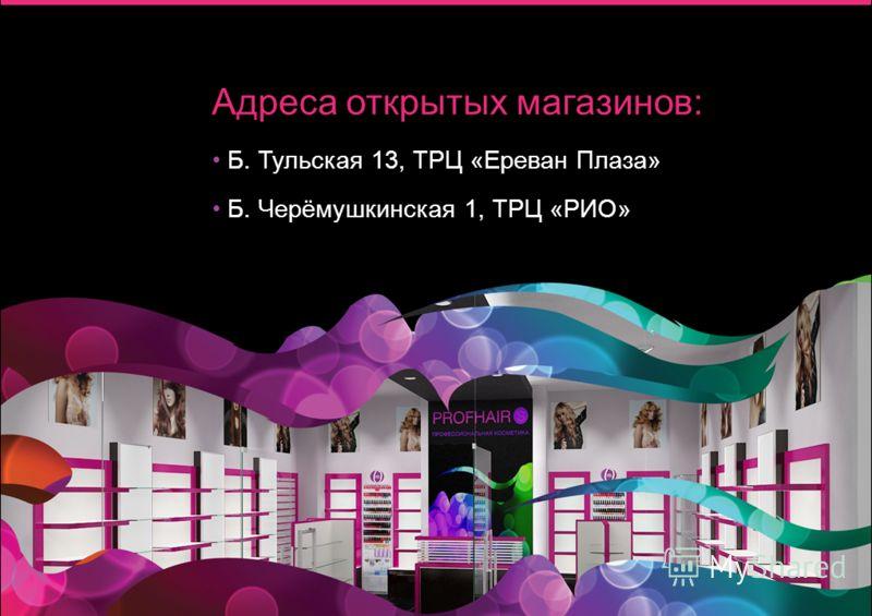 Адреса открытых магазинов: Б. Тульская 13, ТРЦ «Ереван Плаза» Б. Черёмушкинская 1, ТРЦ «РИО»
