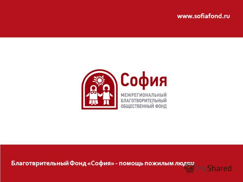 www.sofiafond.ru Благотврительный Фонд «София» - помощь пожилым людям