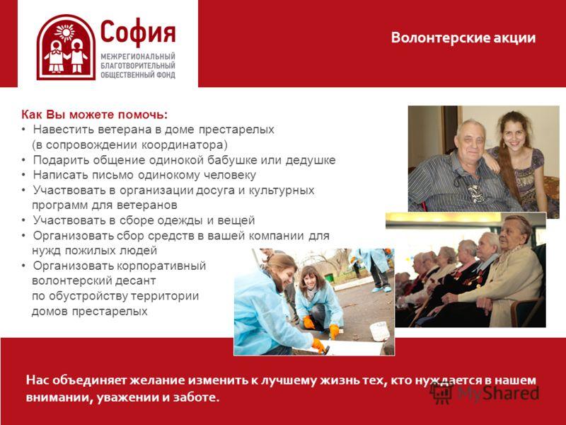 Волонтерские акции Нас объединяет желание изменить к лучшему жизнь тех, кто нуждается в нашем внимании, уважении и заботе. Как Вы можете помочь: Навестить ветерана в доме престарелых (в сопровождении координатора) Подарить общение одинокой бабушке ил