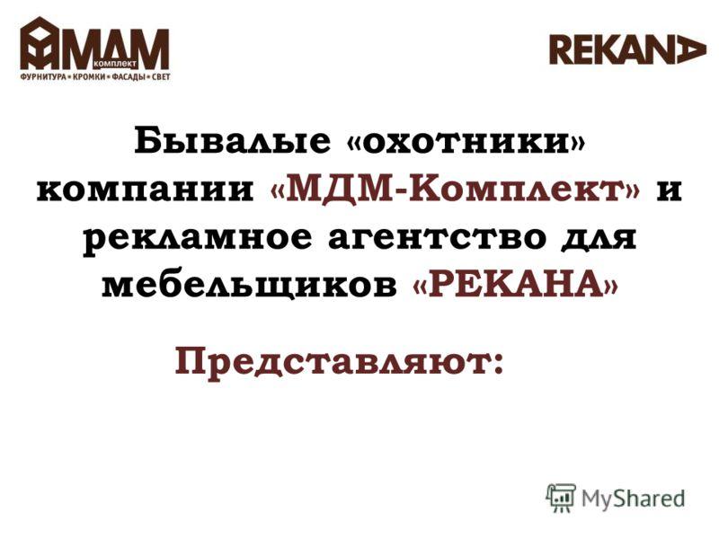 Бывалые «охотники» компании «МДМ-Комплект» и рекламное агентство для мебельщиков «РЕКАНА» Представляют: