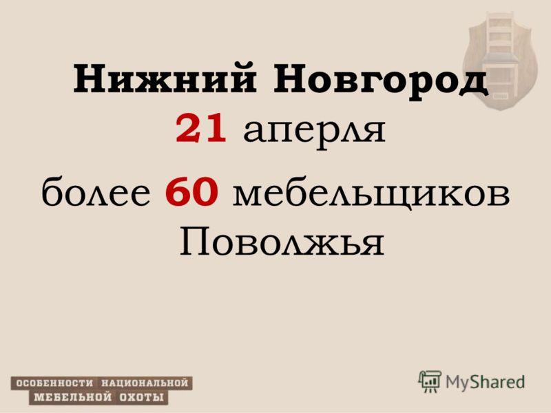 Нижний Новгород 21 аперля более 60 мебельщиков Поволжья