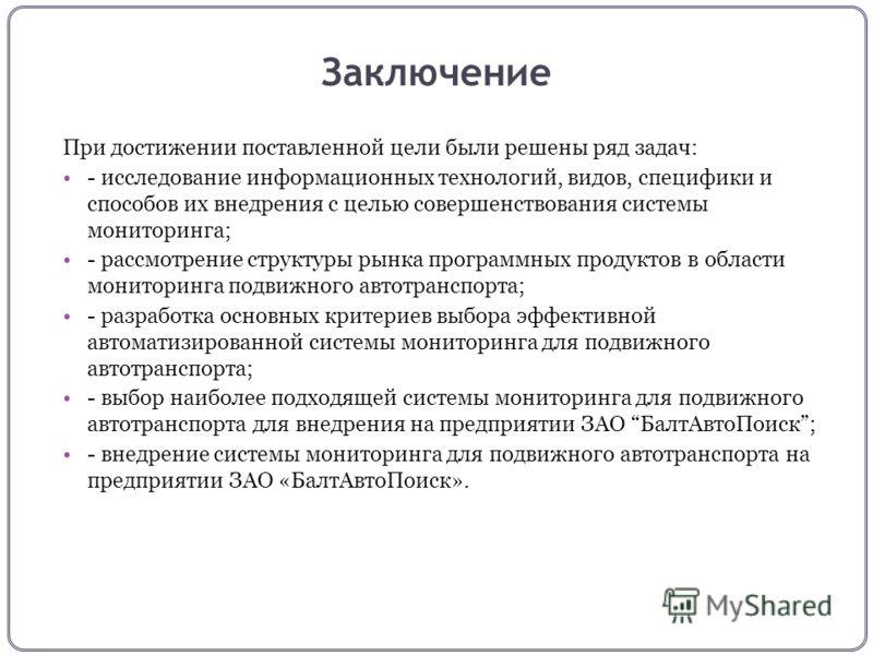Заключение При достижении поставленной цели были решены ряд задач: - исследование информационных технологий, видов, специфики и способов их внедрения с целью совершенствования системы мониторинга; - рассмотрение структуры рынка программных продуктов