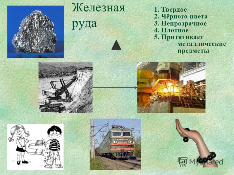 Железная руда 1. Твердое 2. Чёрного цвета 3. Непрозрачное 4. Плотное 5. Притягивает металлические предметы