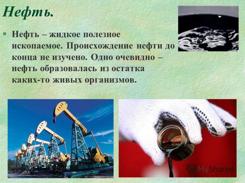 Нефть. §Нефть – жидкое полезное ископаемое. Происхождение нефти до конца не изучено. Одно очевидно – нефть образовалась из остатка каких-то живых организмов.