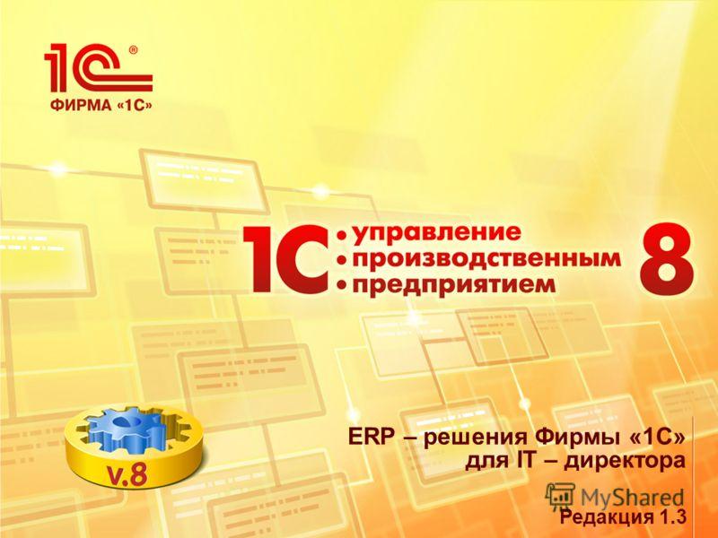 ERP – решения Фирмы «1С» для IT – директора Редакция 1.3