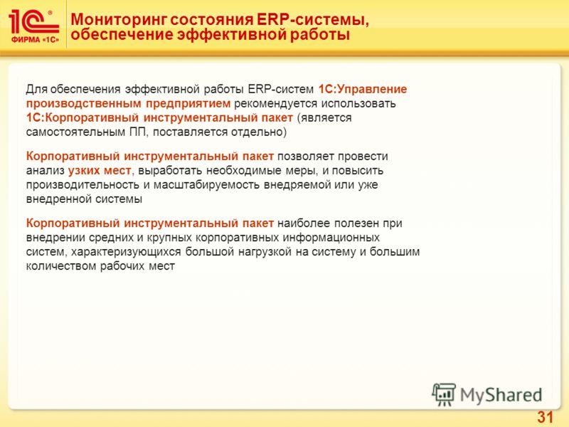 31 Мониторинг состояния ERP-системы, обеспечение эффективной работы Для обеспечения эффективной работы ERP-систем 1С:Управление производственным предприятием рекомендуется использовать 1С:Корпоративный инструментальный пакет (является самостоятельным