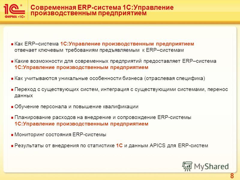 8 Современная ERP-система 1С:Управление производственным предприятием Как ERP–система 1С:Управление производственным предприятием отвечает ключевым требованиям предъявляемым к ERP–системам Какие возможности для современных предприятий предоставляет E