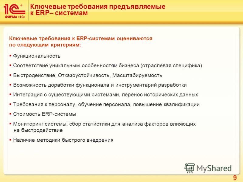 9 Ключевые требования предъявляемые к ERP– системам Ключевые требования к ERP-системам оцениваются по следующим критериям: Функциональность Соответствие уникальным особенностям бизнеса (отраслевая специфика) Быстродействие, Отказоустойчивость, Масшта