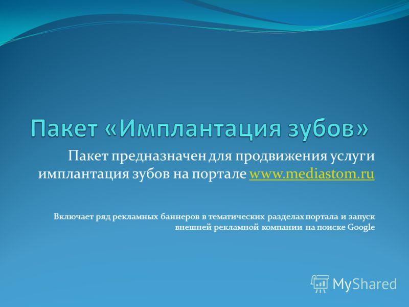 Пакет предназначен для продвижения услуги имплантация зубов на портале www.mediastom.ruwww.mediastom.ru Включает ряд рекламных баннеров в тематических разделах портала и запуск внешней рекламной компании на поиске Google