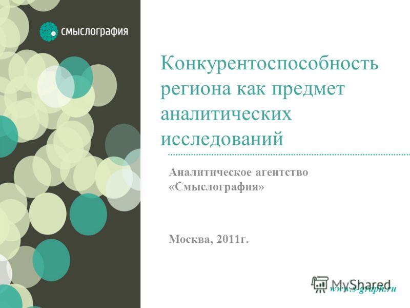 Конкурентоспособность региона как предмет аналитических исследований Аналитическое агентство «Смыслография» Москва, 2011г. www.s-graph.ru