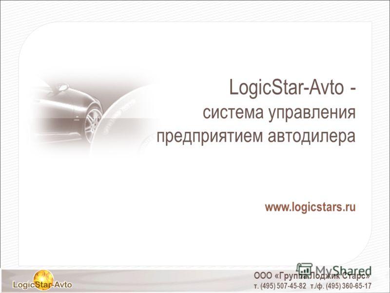 LogicStar-Avto - система управления предприятием автодилера www.logicstars.ru ООО «Группа Лоджик Старс» т. (495) 507-45-82 т./ф. (495) 360-65-17