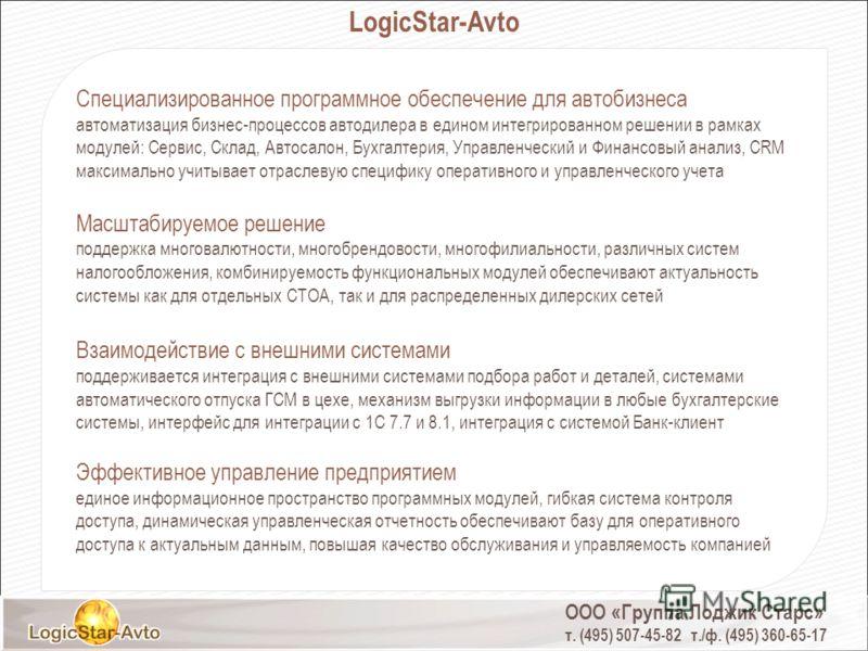 ООО «Группа Лоджик Старс» т. (495) 507-45-82 т./ф. (495) 360-65-17 LogicStar-Avto Специализированное программное обеспечение для автобизнеса автоматизация бизнес-процессов автодилера в едином интегрированном решении в рамках модулей: Сервис, Склад, А