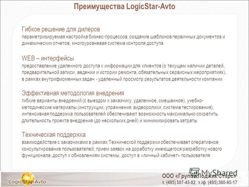 ООО «Группа Лоджик Старс» т. (495) 507-45-82 т./ф. (495) 360-65-17 Преимущества LogicStar-Avto Гибкое решение для дилеров параметризируемая настройка бизнес-процессов, создание шаблонов первичных документов и динамических отчетов, многоуровневая сист