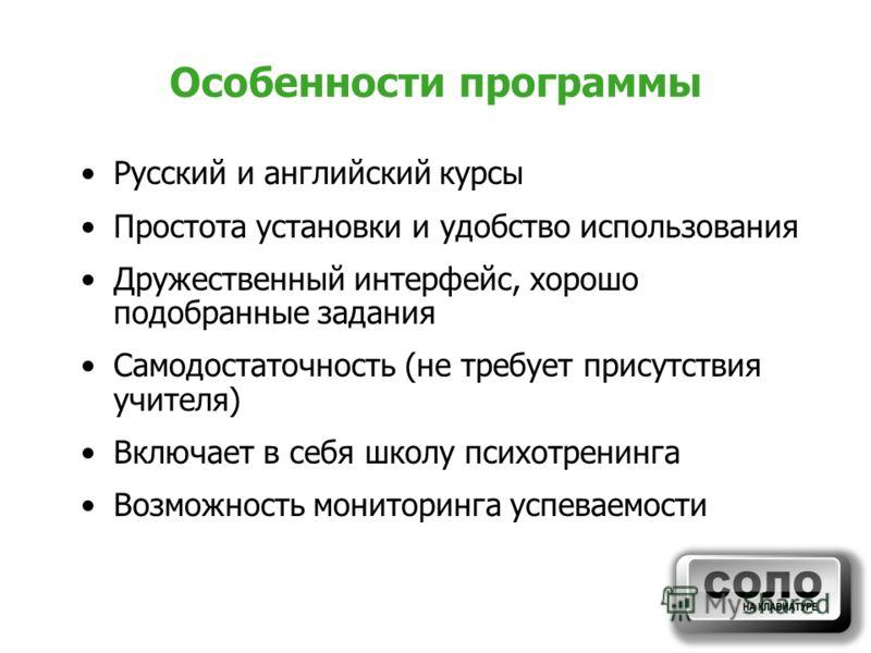 Особенности программы Русский и английский курсы Простота установки и удобство использования Дружественный интерфейс, хорошо подобранные задания Самодостаточность (не требует присутствия учителя) Включает в себя школу психотренинга Возможность монито
