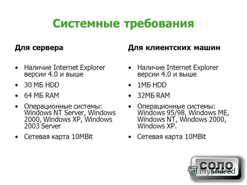 Системные требования Для сервера Наличие Internet Explorer версии 4.0 и выше 30 МБ HDD 64 МБ RAM Операционные системы: Windows NT Server, Windows 2000, Windows XP, Windows 2003 Server Сетевая карта 10MBit Для клиентских машин Наличие Internet Explore
