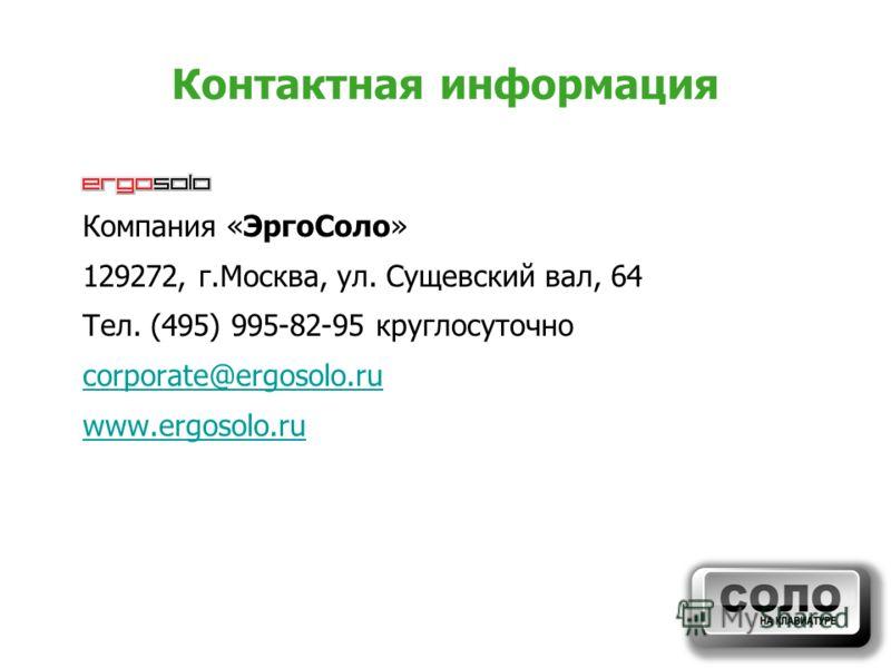 Контактная информация Компания «ЭргоСоло» 129272, г.Москва, ул. Сущевский вал, 64 Тел. (495) 995-82-95 круглосуточно corporate@ergosolo.ru www.ergosolo.ru