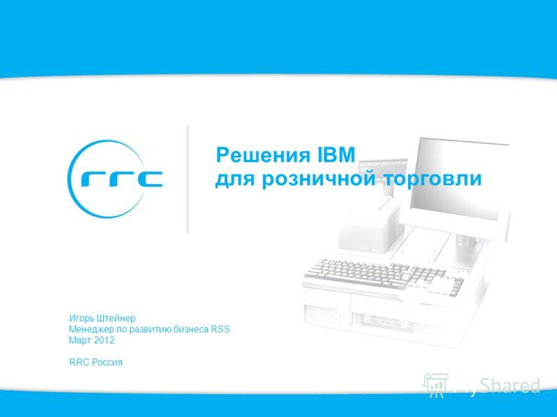 Решения IBM для розничной торговли Игорь Штейнер Менеджер по развитию бизнеса RSS Март 2012 RRC Россия