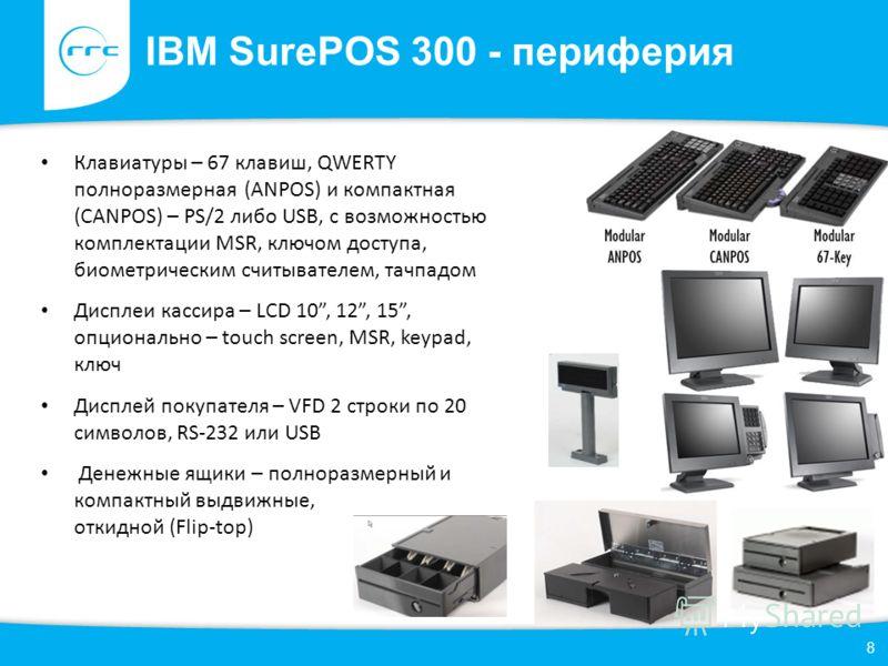 IBM SurePOS 300 - периферия 8 Клавиатуры – 67 клавиш, QWERTY полноразмерная (ANPOS) и компактная (CANPOS) – PS/2 либо USB, с возможностью комплектации MSR, ключом доступа, биометрическим считывателем, тачпадом Дисплеи кассира – LCD 10, 12, 15, опцион